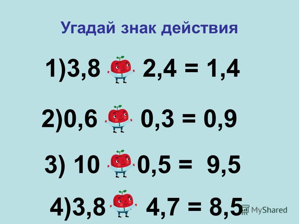 1)3,8 – 2,4 = 1,4 2)0,6 + 0,3 = 0,9 3) 10 - 0,5 = 9,5 Угадай знак действия 4)3,8 + 4,7 = 8,5
