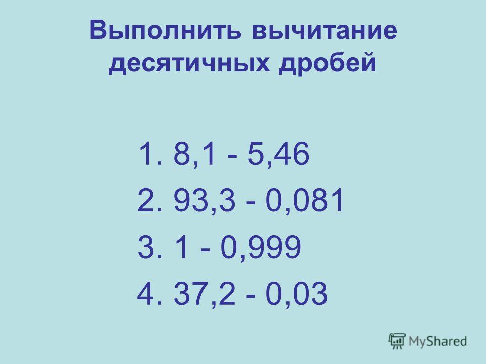 Выполнить вычитание десятичных дробей 1. 8,1 - 5,46 2. 93,3 - 0,081 3. 1 - 0,999 4. 37,2 - 0,03