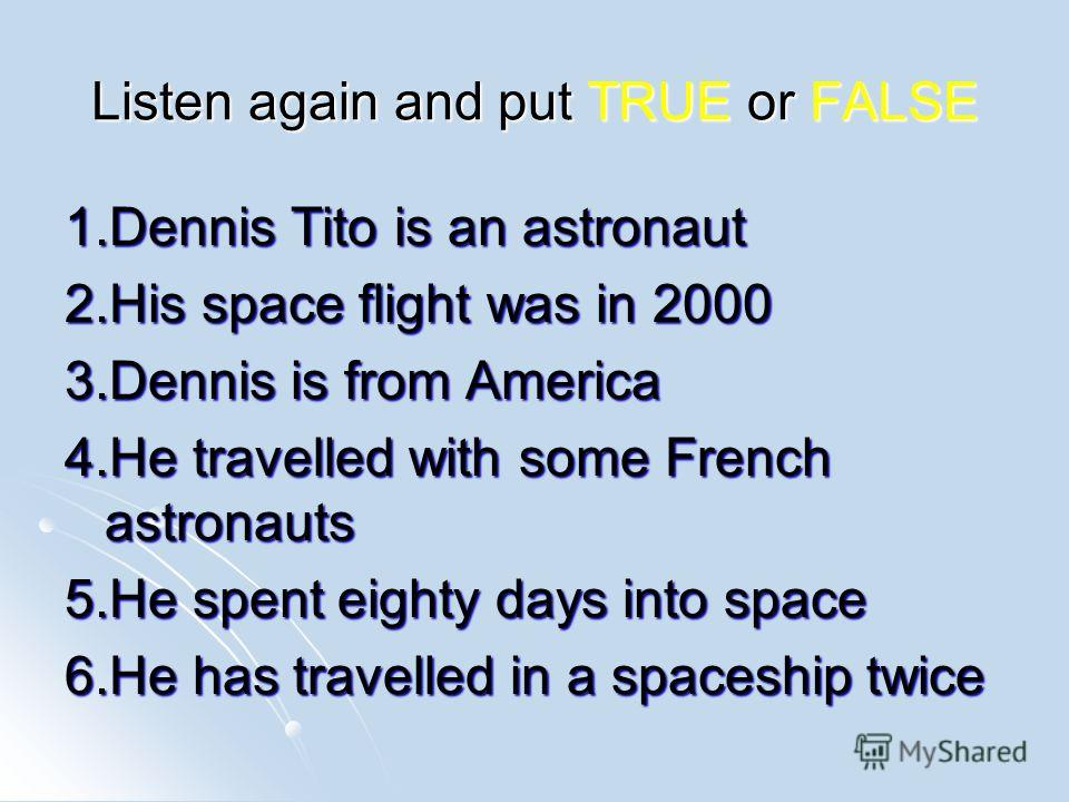 Listen again and put TRUE or FALSE 1. Dennis Tito is an astronaut 2. His space flight was in 2000 3. Dennis is from America 4. He travelled with some French astronauts 5. He spent eighty days into space 6. He has travelled in a spaceship twice