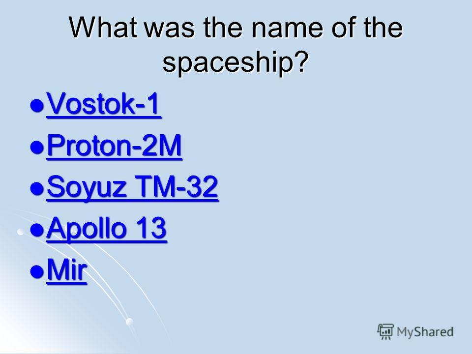 What was the name of the spaceship? Vostok-1 Vostok-1 Vostok-1 Proton-2M Proton-2M Proton-2M Soyuz TM-32 Soyuz TM-32 Soyuz TM-32 Soyuz TM-32 Apollo 13 Apollo 13 Apollo 13 Apollo 13 Mir Mir Mir