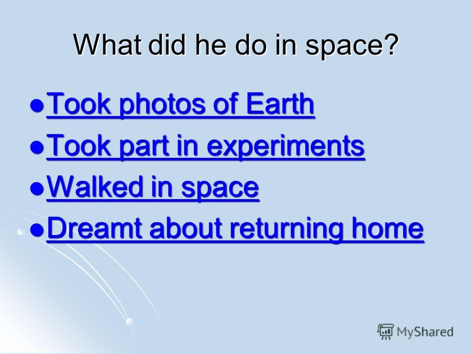 What did he do in space? Took photos of Earth Took photos of Earth Took photos of Earth Took photos of Earth Took part in experiments Took part in experiments Took part in experiments Took part in experiments Walked in space Walked in space Walked in