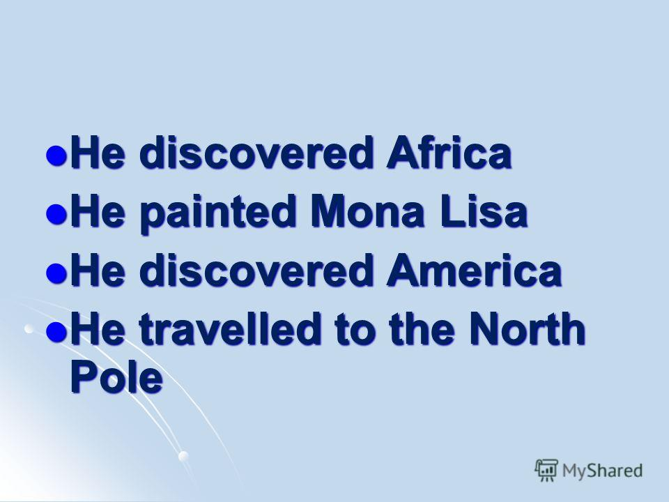 He discovered Africa He discovered Africa He painted Mona Lisa He painted Mona Lisa He discovered America He discovered America He travelled to the North Pole He travelled to the North Pole