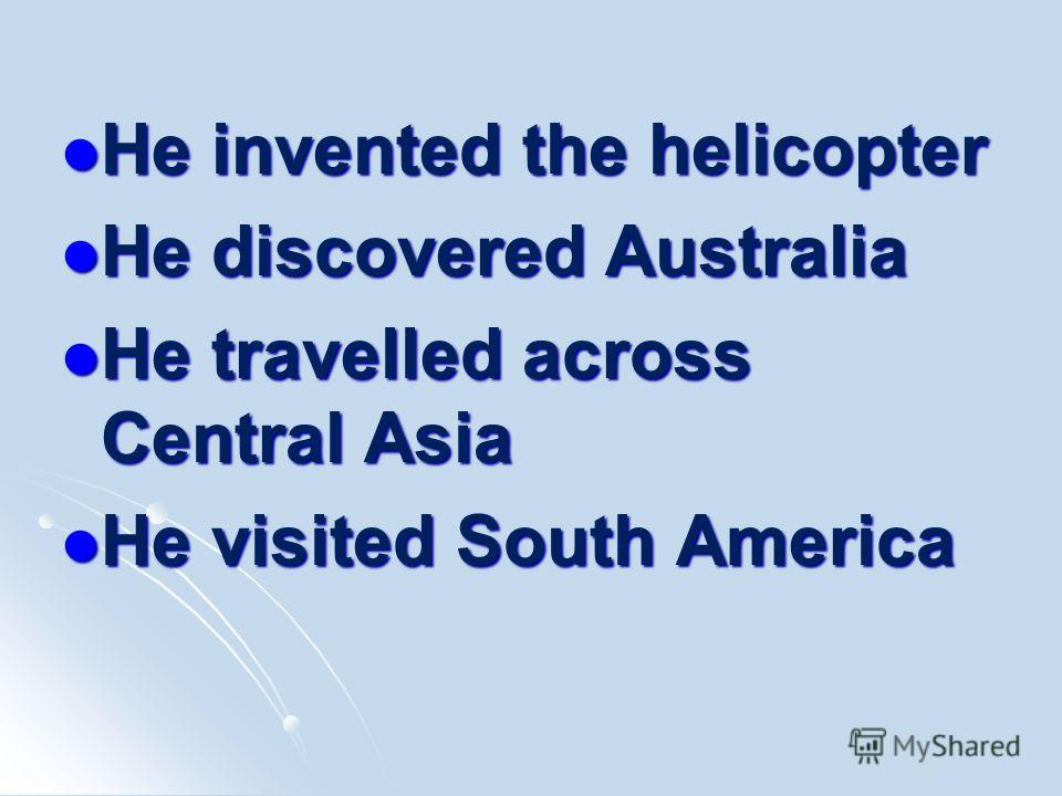 He invented the helicopter He invented the helicopter He discovered Australia He discovered Australia He travelled across Central Asia He travelled across Central Asia He visited South America He visited South America