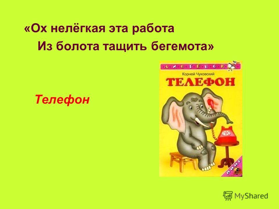 «Ох нелёгкая эта работа Из болота тащить бегемота» Телефон