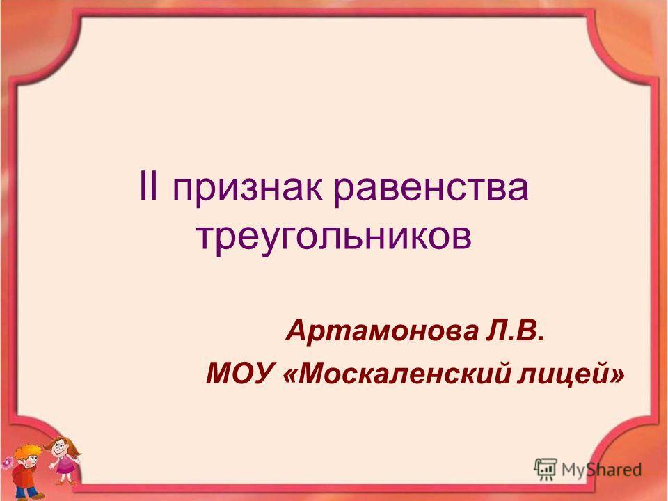 II признак равенства треугольников Артамонова Л.В. МОУ «Москаленский лицей»