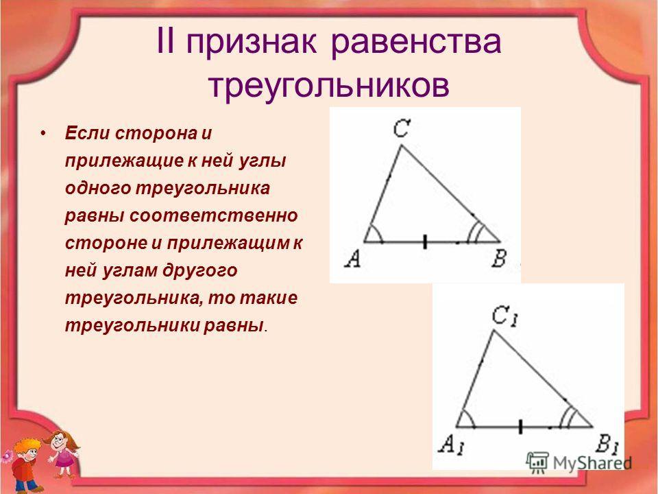 II признак равенства треугольников Если сторона и прилежащие к ней углы одного треугольника равны соответственно стороне и прилежащим к ней углам другого треугольника, то такие треугольники равны.