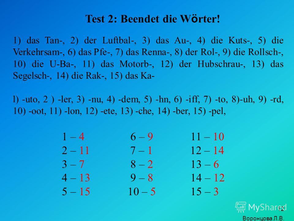 12 1) das Tan-, 2) der Luftbal-, 3) das Au-, 4) die Kuts-, 5) die Verkehrsam-, 6) das Pfe-, 7) das Renna-, 8) der Rol-, 9) die Rollsch-, 10) die U-Ba-, 11) das Motorb-, 12) der Hubschrau-, 13) das Segelsch-, 14) die Rak-, 15) das Ka- l) -uto, 2 ) -le