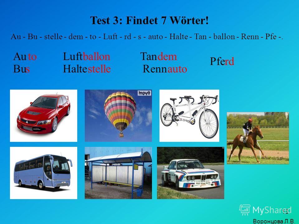 13 Test 3: Findet 7 Wörter! Au - Bu - stelle - dem - to - Luft - rd - s - auto - Halte - Tan - ballon - Renn - Pfe -. Auto Bus Luftballon Haltestelle Tandem Rennauto Pferd Воронцова Л.В.