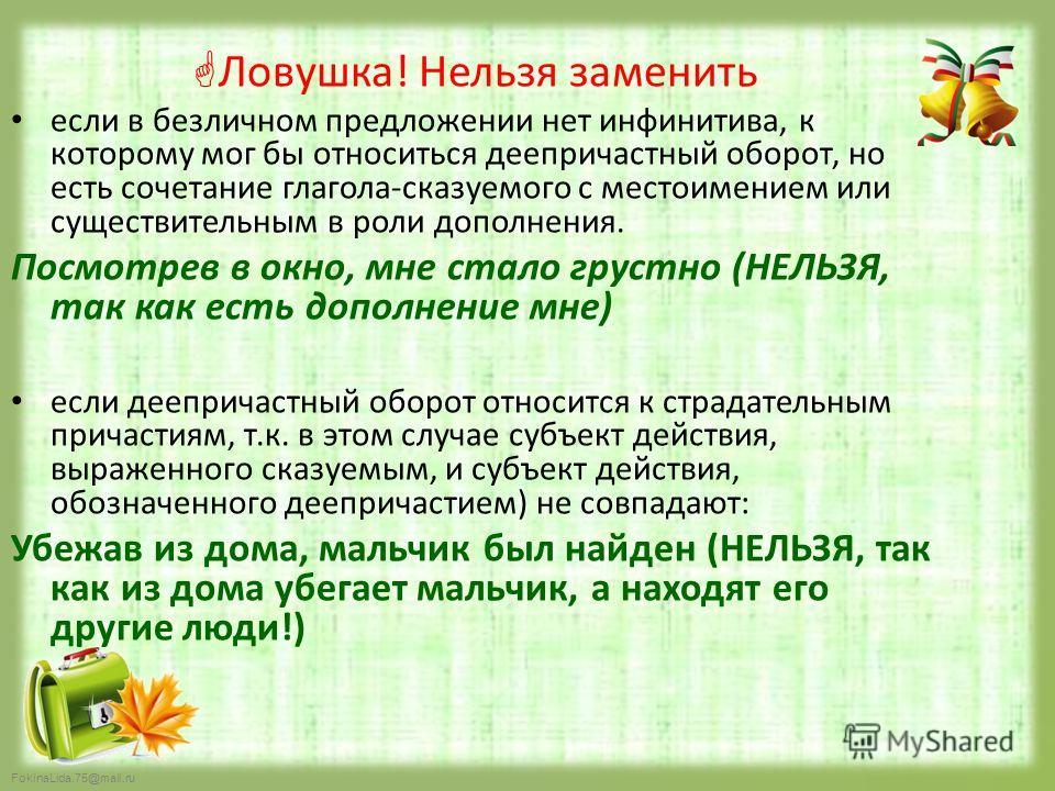 FokinaLida.75@mail.ru Ловушка! Нельзя заменить если в безличном предложении нет инфинитива, к которому мог бы относиться деепричастный оборот, но есть сочетание глагола-сказуемого с местоимением или существительным в роли дополнения. Посмотрев в окно