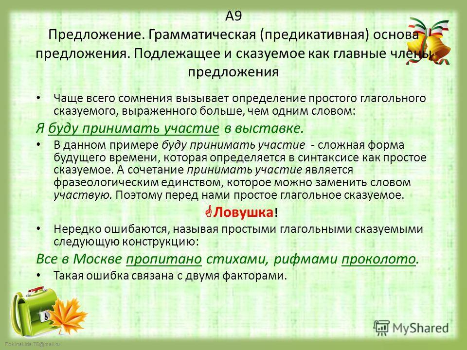 FokinaLida.75@mail.ru А9 Предложение. Грамматическая (предикативная) основа предложения. Подлежащее и сказуемое как главные члены предложения Чаще всего сомнения вызывает определение простого глагольного сказуемого, выраженного больше, чем одним слов