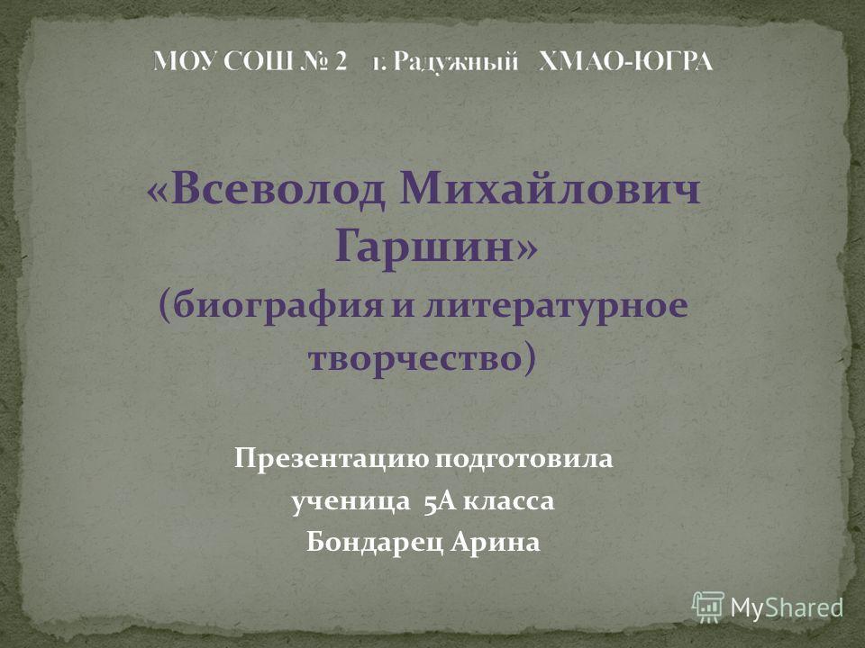 «Всеволод Михайлович Гаршин» (биография и литературное творчество) Презентацию подготовила ученица 5А класса Бондарец Арина
