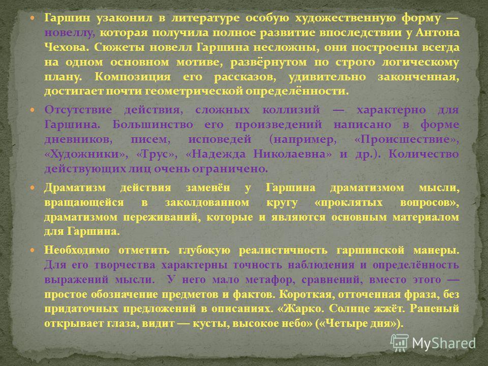 Гаршин узаконил в литературе особую художественную форму новеллу, которая получила полное развитие впоследствии у Антона Чехова. Сюжеты новелл Гаршина несложны, они построены всегда на одном основном мотиве, развёрнутом по строго логическому плану. К