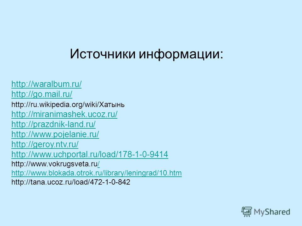 Источники информации: http://waralbum.ru/ http://go.mail.ru/ http://ru.wikipedia.org/wiki/Хатынь http://miranimashek.ucoz.ru/ http://prazdnik-land.ru/ http://www.pojelanie.ru/ http://geroy.ntv.ru/ http://www.uchportal.ru/load/178-1-0-9414 http://www.