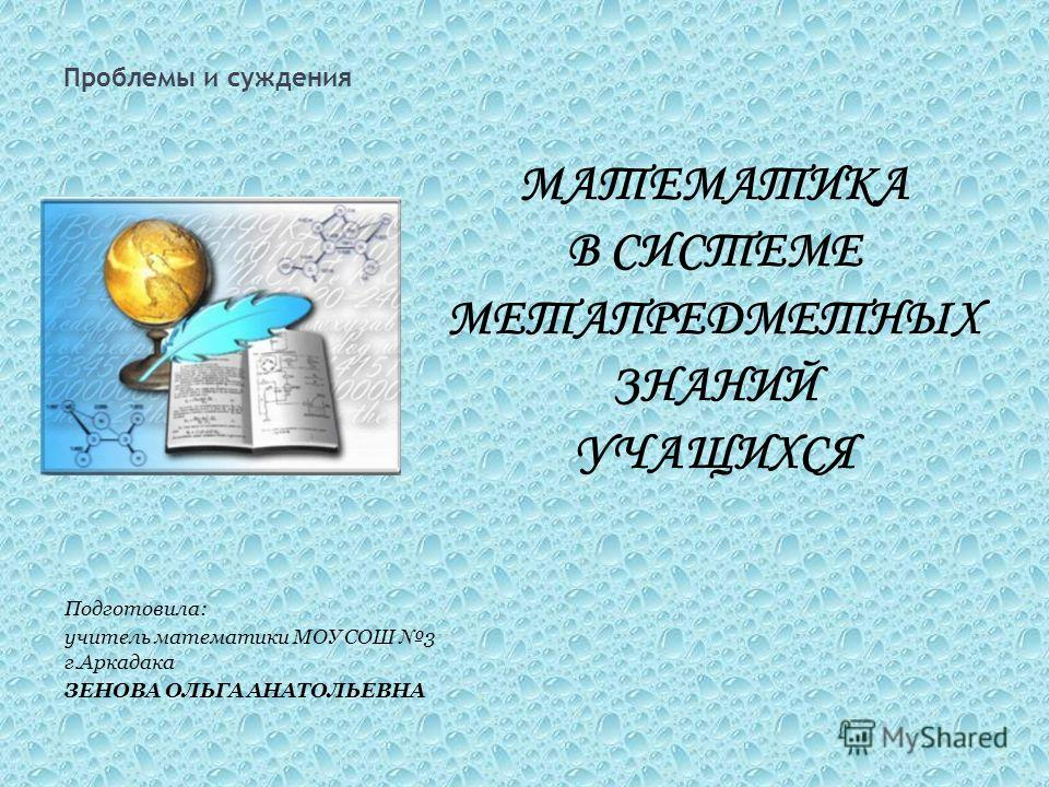 Проблемы и суждения Подготовила: учитель математики МОУ СОШ 3 г.Аркадака ЗЕНОВА ОЛЬГА АНАТОЛЬЕВНА МАТЕМАТИКА В СИСТЕМЕ МЕТАПРЕДМЕТНЫХ ЗНАНИЙ УЧАЩИХСЯ