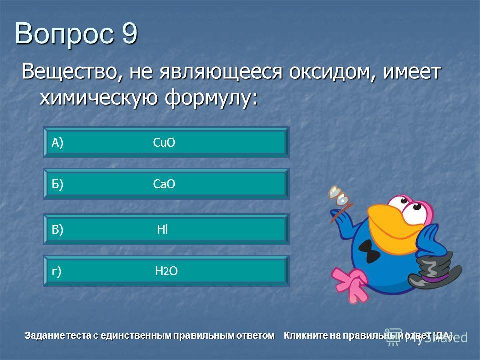 Вопрос 9 В) Hl А) CuO г) H 2 O Б) CаO Задание теста с единственным правильным ответом Кликните на правильный ответ (ДА). Вещество, не являющееся оксидом, имеет химическую формулу: