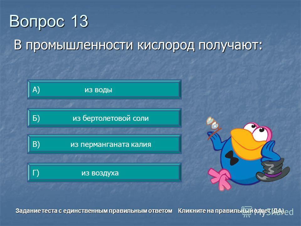 Вопрос 13 Г) из воздуха А) из воды Б) из бертолетовой соли В) из перманганата калия Задание теста с единственным правильным ответом Кликните на правильный ответ (ДА). В промышленности кислород получают: