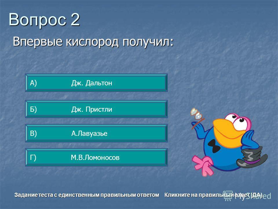 Вопрос 2 А) Дж. Дальтон Б) Дж. Пристли Г) М.В.Ломоносов В) А.Лавуазье Задание теста с единственным правильным ответом Кликните на правильный ответ (ДА). Впервые кислород получил: