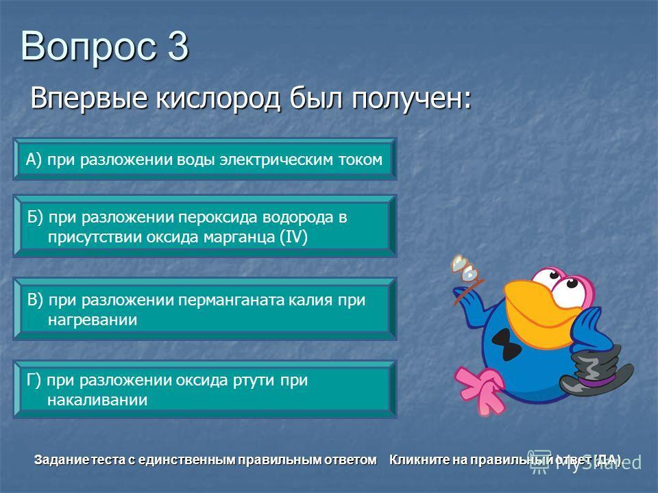 Вопрос 3 Г) при разложении оксида ртути при накаливании А) при разложении воды электрическим током Б) при разложении пероксида водорода в присутствии оксида марганца (IV) В) при разложении перманганата калия при нагревании Задание теста с единственны
