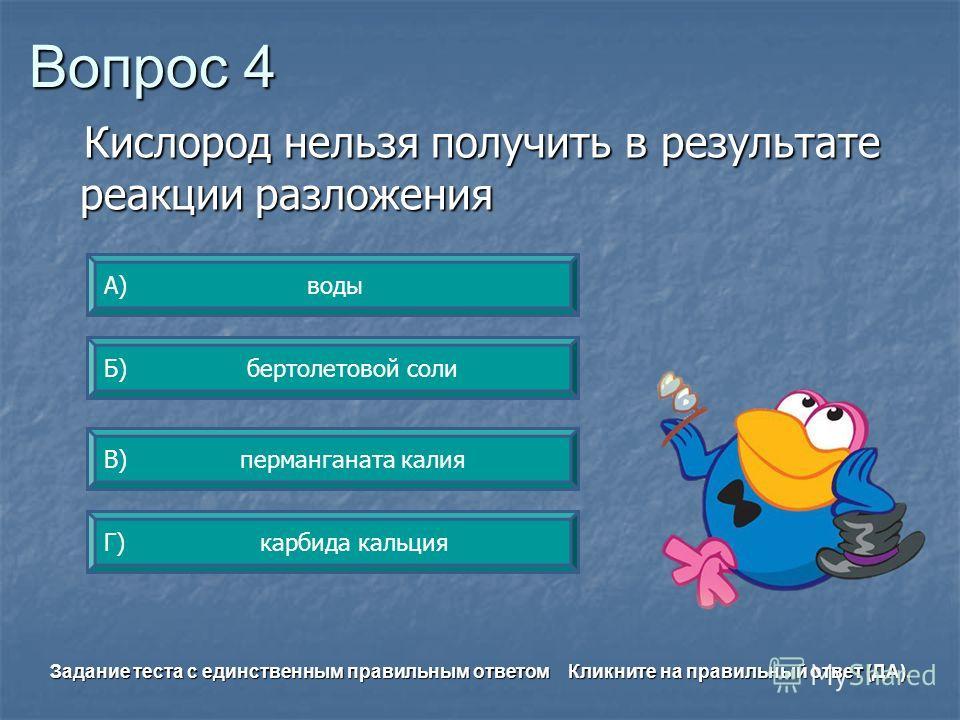 Вопрос 4 Г) карбида кальция А) воды Б) бертолетовой соли В) перманганата калия Задание теста с единственным правильным ответом Кликните на правильный ответ (ДА). Кислород нельзя получить в результате реакции разложения Кислород нельзя получить в резу