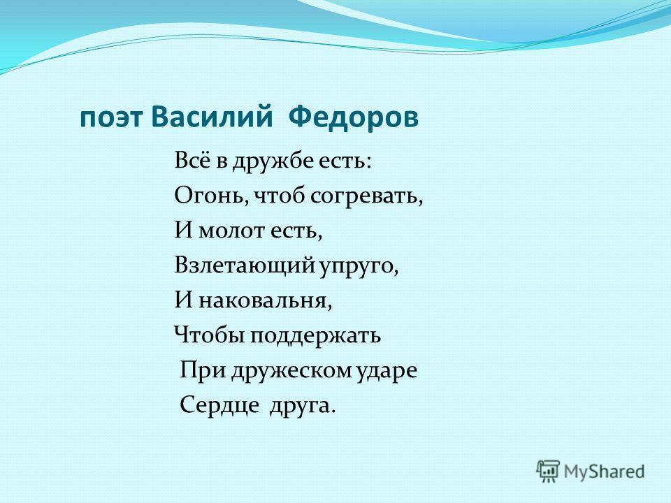 поэт Василий Федоров Всё в дружбе есть: Огонь, чтоб согревать, И молот есть, Взлетающий упруго, И наковальня, Чтобы поддержать При дружеском ударе Сердце друга.