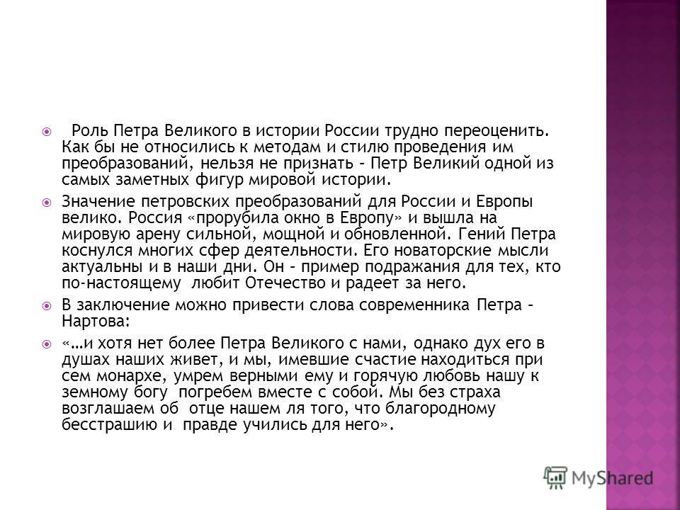 Роль Петра Великого в истории России трудно переоценить. Как бы не относились к методам и стилю проведения им преобразований, нельзя не признать – Петр Великий одной из самых заметных фигур мировой истории. Значение петровских преобразований для Росс
