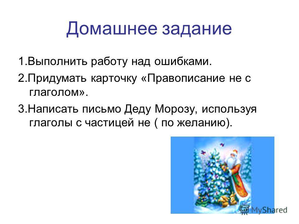 Домашнее задание 1. Выполнить работу над ошибками. 2. Придумать карточку «Правописание не с глаголом». 3. Написать письмо Деду Морозу, используя глаголы с частицей не ( по желанию).
