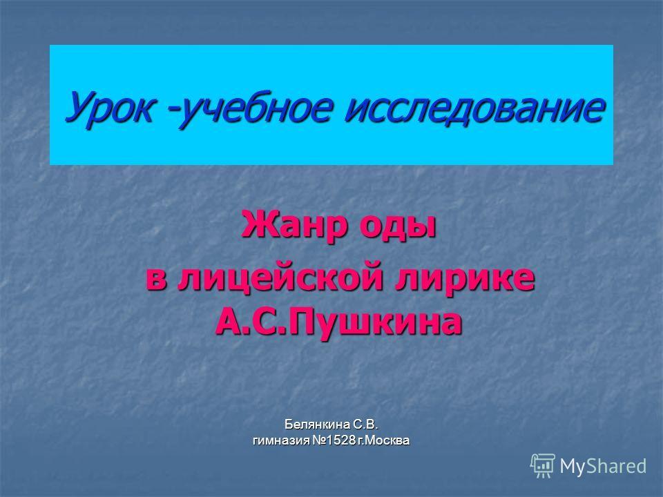 Урок -учебное исследование Жанр оды в лицейской лирике А.С.Пушкина Белянкина С.В. гимназия 1528 г.Москва