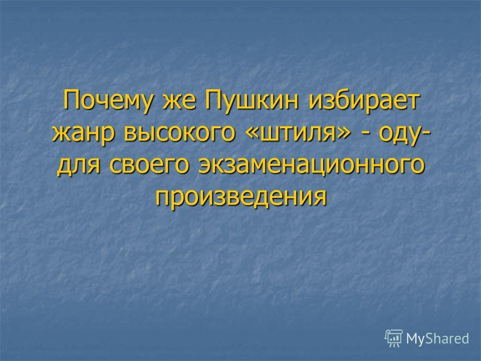 Почему же Пушкин избирает жанр высокого «штиля» - оду- для своего экзаменационного произведения