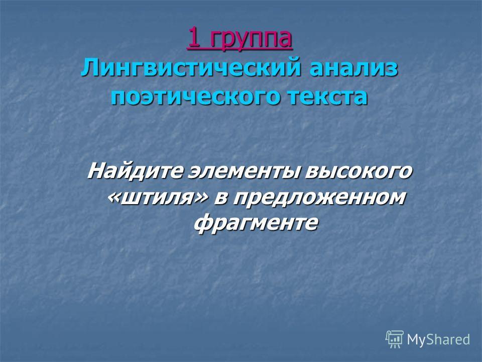 1 группа Лингвистический анализ поэтического текста Найдите элементы высокого «штиля» в предложенном фрагменте Найдите элементы высокого «штиля» в предложенном фрагменте