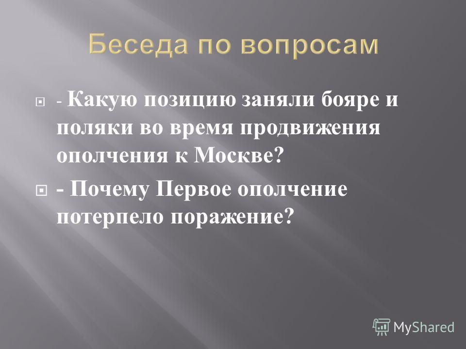 - Какую позицию заняли бояре и поляки во время продвижения ополчения к Москве ? - Почему Первое ополчение потерпело поражение ?