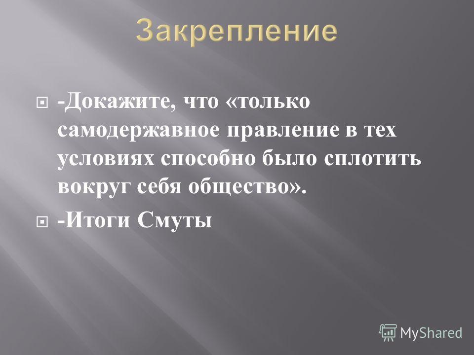 - Докажите, что « только самодержавное правление в тех условиях способно было сплотить вокруг себя общество ». - Итоги Смуты