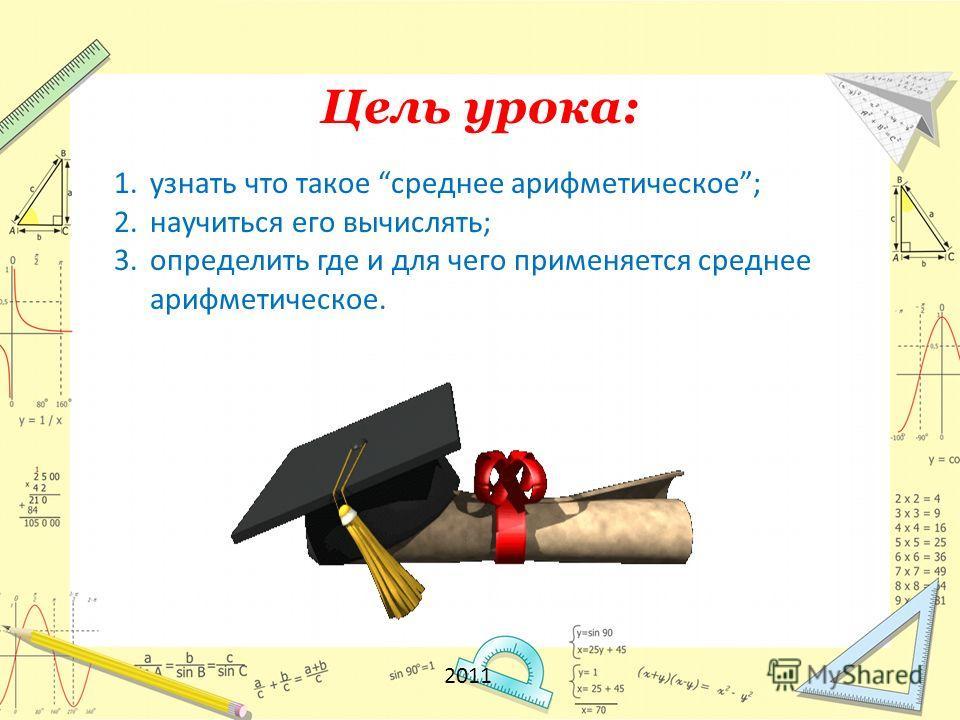 Цель урока: 1. узнать что такое среднее арифметическое; 2. научиться его вычислять; 3. определить где и для чего применяется среднее арифметическое. 2011