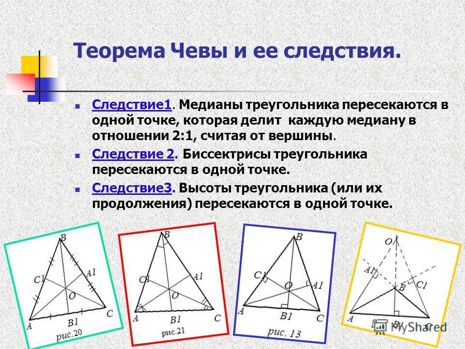 Теорема Чевы и ее следствия. Следствие 1. Медианы треугольника пересекаются в одной точке, которая делит каждую медиану в отношении 2:1, считая от вершины. Следствие 2. Биссектрисы треугольника пересекаются в одной точке. Следствие 3. Высоты треуголь