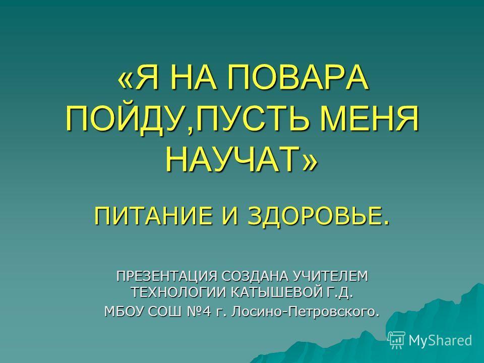 «Я НА ПОВАРА ПОЙДУ,ПУСТЬ МЕНЯ НАУЧАТ» ПИТАНИЕ И ЗДОРОВЬЕ. ПРЕЗЕНТАЦИЯ СОЗДАНА УЧИТЕЛЕМ ТЕХНОЛОГИИ КАТЫШЕВОЙ Г.Д. МБОУ СОШ 4 г. Лосино-Петровского.