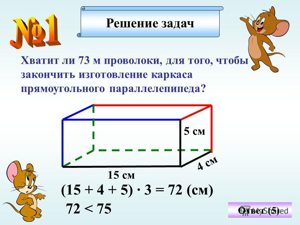 Хватит ли 73 м проволоки, для того, чтобы закончить изготовление каркаса прямоугольного параллелепипеда? Решение задач Ответ (5) 15 см 5 см 4 см (15 + 4 + 5) · 3 = 72 (см) 72 < 75
