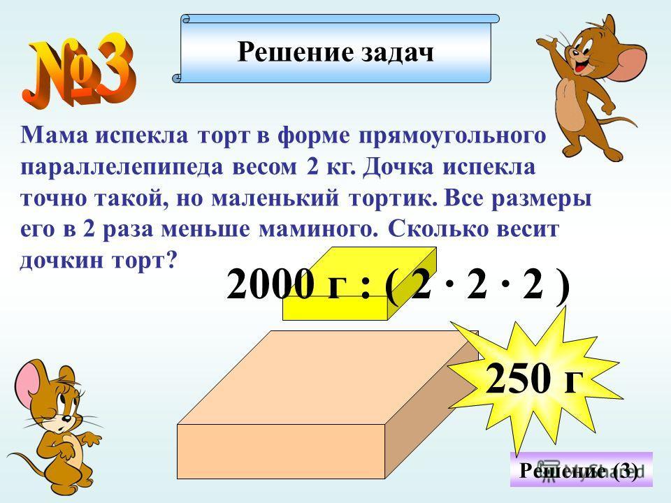 Решение (3) Мама испекла торт в форме прямоугольного параллелепипеда весом 2 кг. Дочка испекла точно такой, но маленький тортик. Все размеры его в 2 раза меньше маминого. Сколько весит дочкин торт? Решение задач 2000 г : ( 2 · 2 · 2 ) 250 г