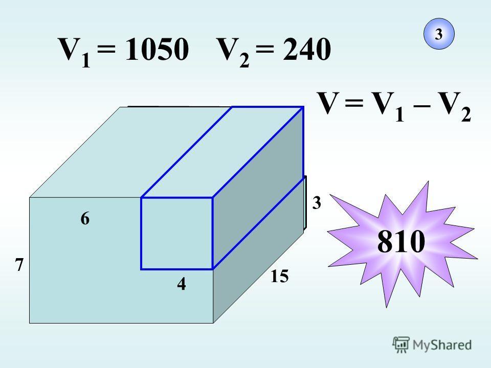 7 15 3 6 4 V 1 = 1050V 2 = 240 V = V 1 – V 2 810 3