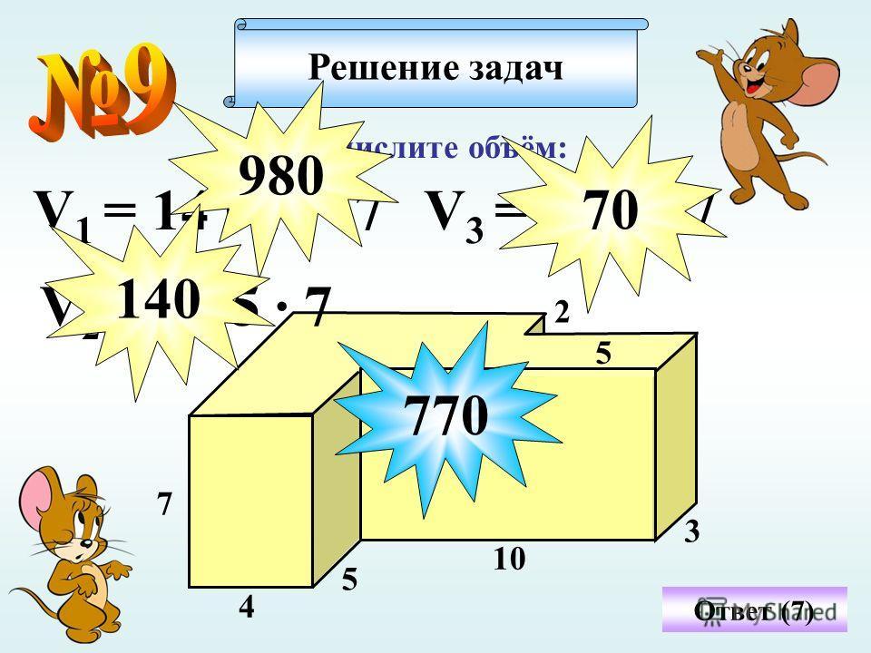 Вычислите объём: Решение задач 4 5 3 10 7 2 5 Ответ (7) V 1 = 14 · 10 · 7 980 V 2 = 4 · 5 · 7 140 V 3 = 2 · 5 · 7 7070 770