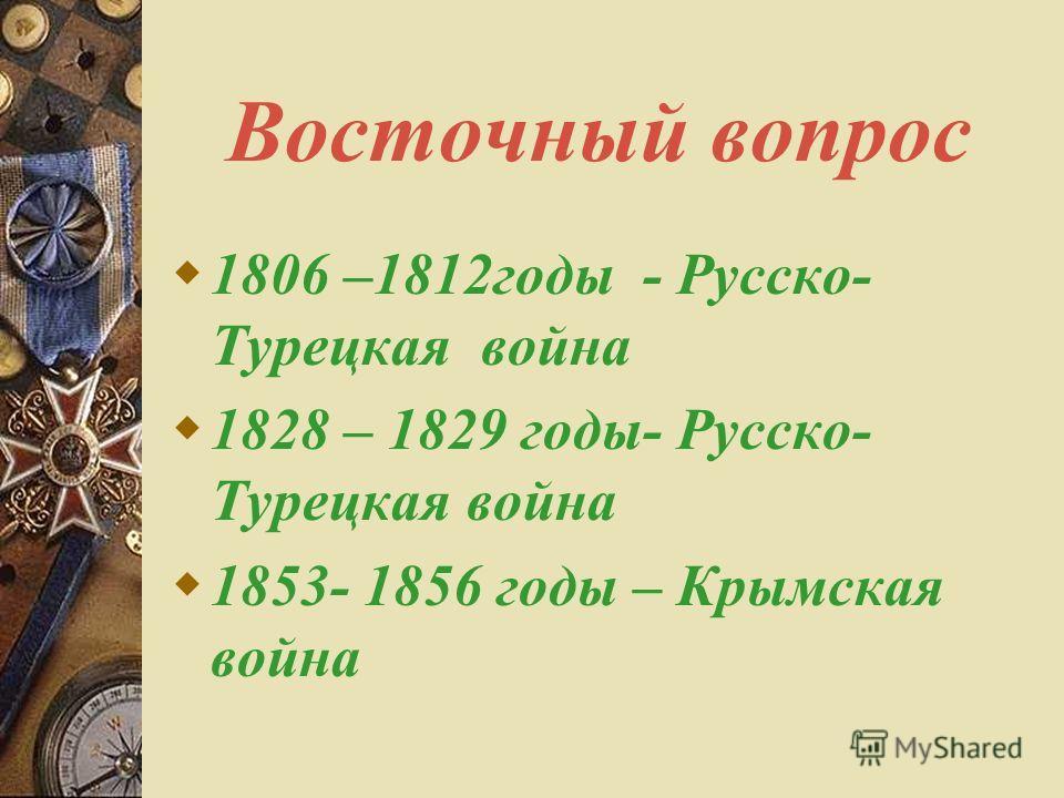 Восточный вопрос 1806 –1812 годы - Русско- Турецкая война 1828 – 1829 годы- Русско- Турецкая война 1853- 1856 годы – Крымская война