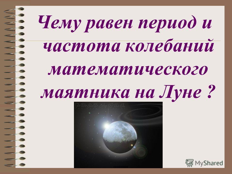 Чему равен период и частота колебаний математического маятника на Луне ?