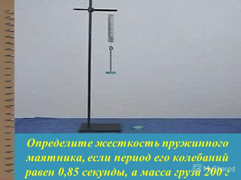 Определите жесткость пружинного маятника, если период его колебаний равен 0,85 секунды, а масса груза 200 г