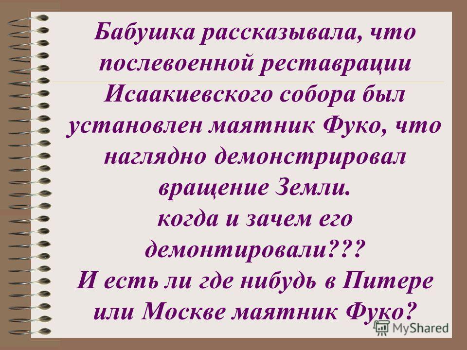 Бабушка рассказывала, что послевоенной реставрации Исаакиевского собора был установлен маятник Фуко, что наглядно демонстрировал вращение Земли. когда и зачем его демонтировали??? И есть ли где нибудь в Питере или Москве маятник Фуко?
