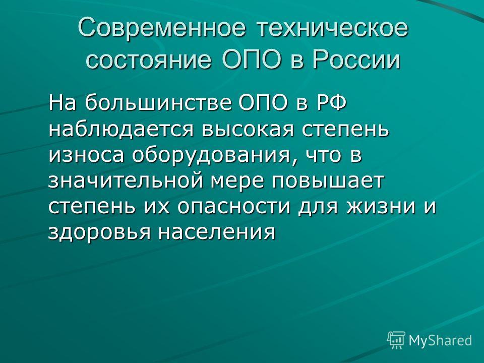 Современное техническое состояние ОПО в России На большинстве ОПО в РФ наблюдается высокая степень износа оборудования, что в значительной мере повышает степень их опасности для жизни и здоровья населения