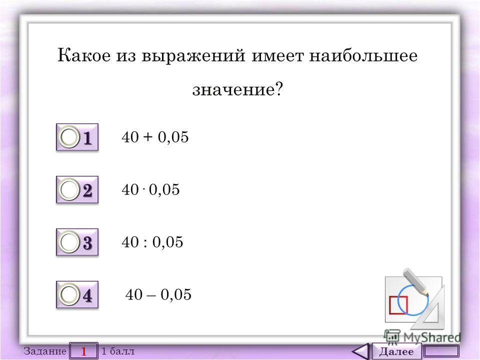 Далее 1 Задание 1 балл 1111 1111 2222 2222 3333 3333 4444 4444 Какое из выражений имеет наибольшее значение? 40 + 0,05 40 : 0,05 40· 0,05 40 – 0,05
