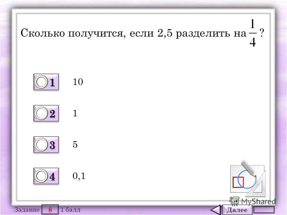 Далее 8 Задание 1 балл 1111 1111 2222 2222 3333 3333 4444 4444 Сколько получится, если 2,5 разделить на ? 10 0,1 5 1