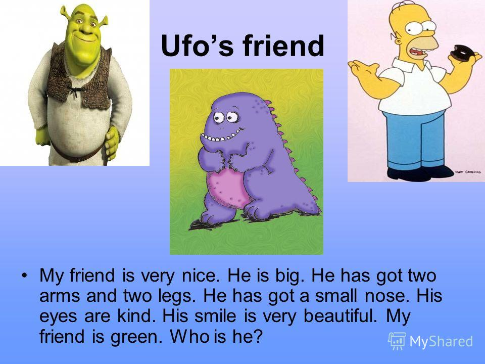 Ufos friend My friend is very nice. He is big. He has got two arms and two legs. He has got a small nose. His eyes are kind. His smile is very beautiful. My friend is green. Who is he?