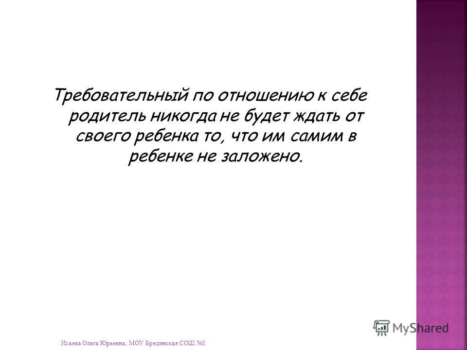 Исаева Ольга Юрьевна, МОУ Брединская СОШ 1 Требовательный по отношению к себе родитель никогда не будет ждать от своего ребенка то, что им самим в ребенке не заложено.