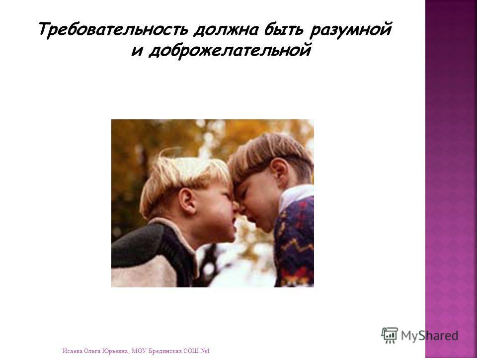 Исаева Ольга Юрьевна, МОУ Брединская СОШ 1 Требовательность должна быть разумной и доброжелательной