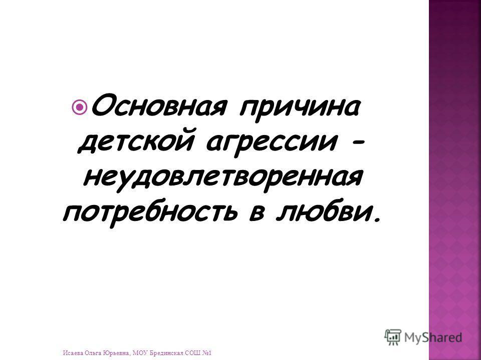 Исаева Ольга Юрьевна, МОУ Брединская СОШ 1 Основная причина детской агрессии - неудовлетворенная потребность в любви.