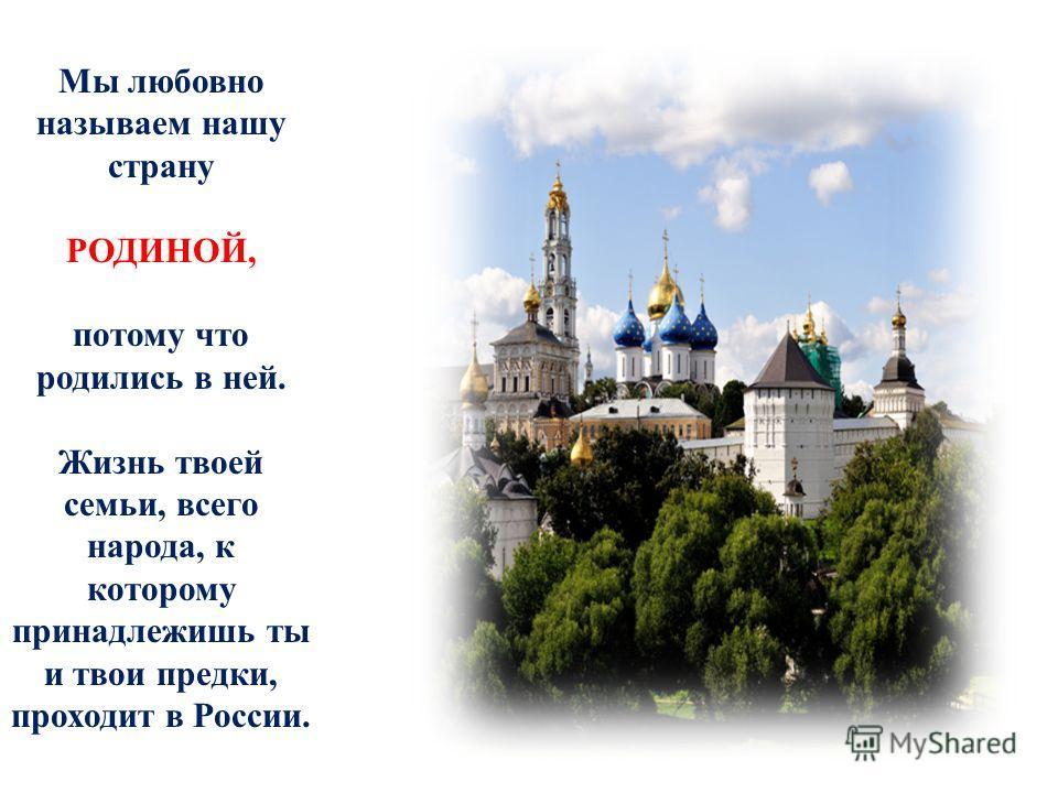 Мы любовно называем нашу страну РОДИНОЙ, потому что родились в ней. Жизнь твоей семьи, всего народа, к которому принадлежишь ты и твои предки, проходит в России.